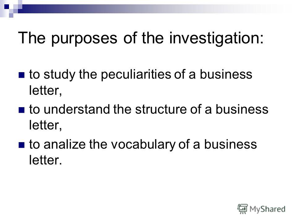 The purposes of the investigation: to study the peculiarities of a business letter, to understand the structure of a business letter, to analize the vocabulary of a business letter.