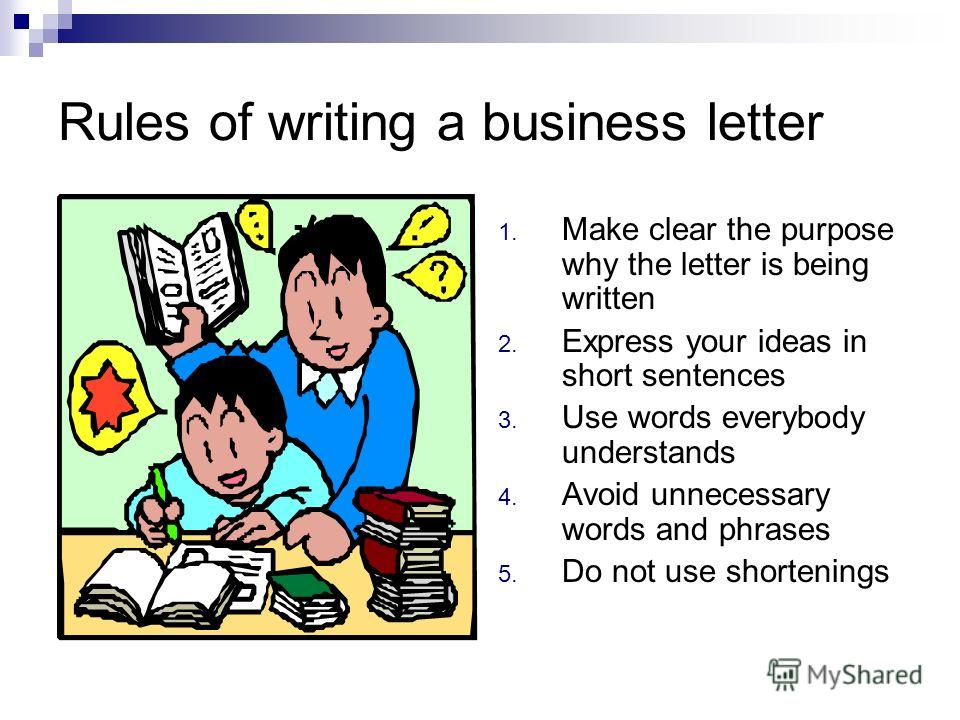 Rules of writing a business letter 1. Make clear the purpose why the letter is being written 2. Express your ideas in short sentences 3. Use words everybody understands 4. Avoid unnecessary words and phrases 5. Do not use shortenings