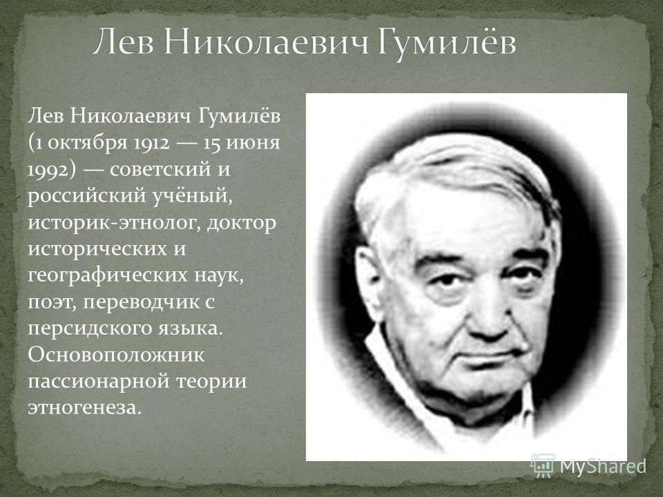 Лев Николаевич Гумилёв (1 октября 1912 15 июня 1992) советский и российский учёный, историк-этнолог, доктор исторических и географических наук, поэт, переводчик с персидского языка. Основоположник пассионарной теории этногенеза.