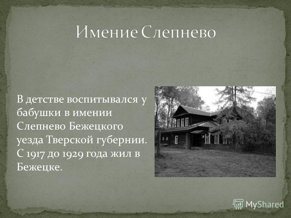 В детстве воспитывался у бабушки в имении Слепнево Бежецкого уезда Тверской губернии. С 1917 до 1929 года жил в Бежецке.