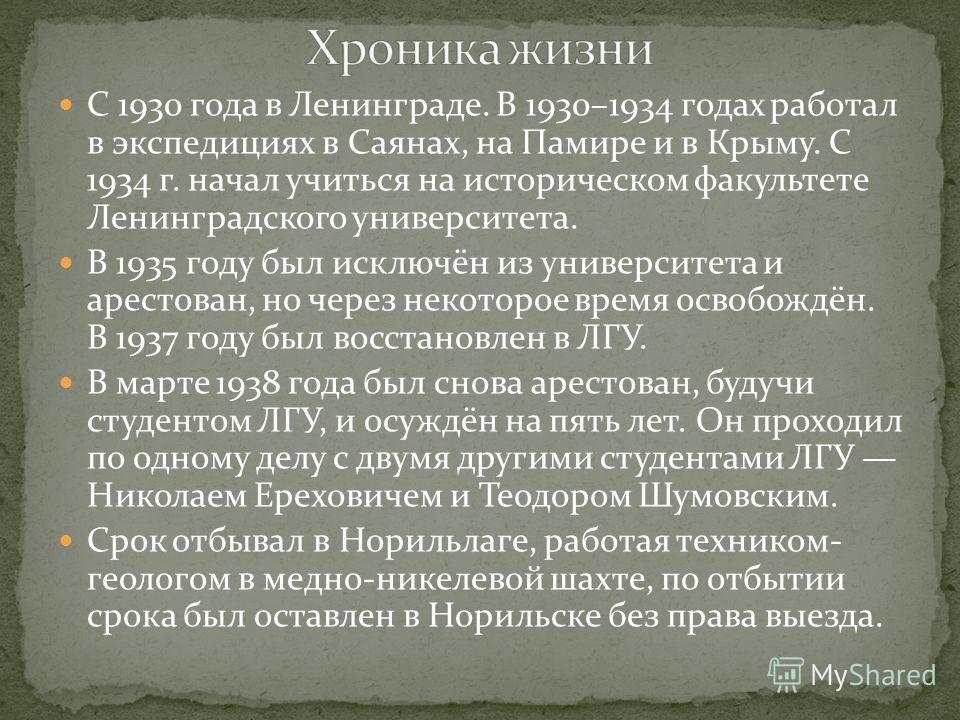 С 1930 года в Ленинграде. В 1930–1934 годах работал в экспедициях в Саянах, на Памире и в Крыму. С 1934 г. начал учиться на историческом факультете Ленинградского университета. В 1935 году был исключён из университета и арестован, но через некоторое