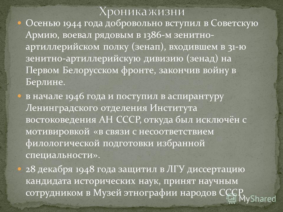 Осенью 1944 года добровольно вступил в Советскую Армию, воевал рядовым в 1386-м зенитно- артиллерийском полку (зенап), входившем в 31-ю зенитно-артиллерийскую дивизию (зенад) на Первом Белорусском фронте, закончив войну в Берлине. в начале 1946 года