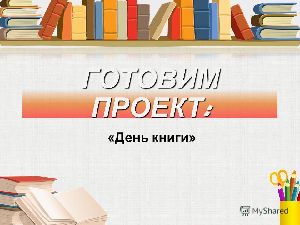 ГОТОВИМ ПРОЕКТ : «День книги»