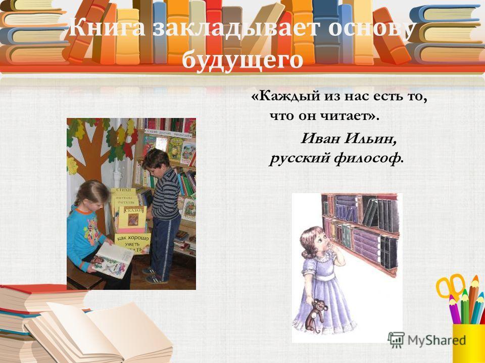 Книга закладывает основу будущего «Каждый из нас есть то, что он читает». Иван Ильин, русский философ.