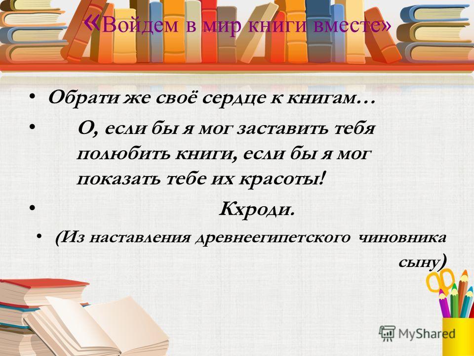 « Войдем в мир книги вместе » Обрати же своё сердце к книгам… О, если бы я мог заставить тебя полюбить книги, если бы я мог показать тебе их красоты! Кхроди. (Из наставления древнеегипетского чиновника сыну )