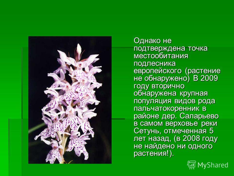 Однако не подтверждена точка местообитания подлесника европейского (растение не обнаружено) В 2009 году вторично обнаружена крупная популяция видов рода пальчатокоренник в районе дер. Саларьево в самом верховье реки Сетунь, отмеченная 5 лет назад, (в