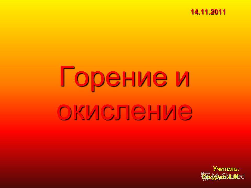 Горение и окисление Учитель: Какурин А.М. 14.11.2011