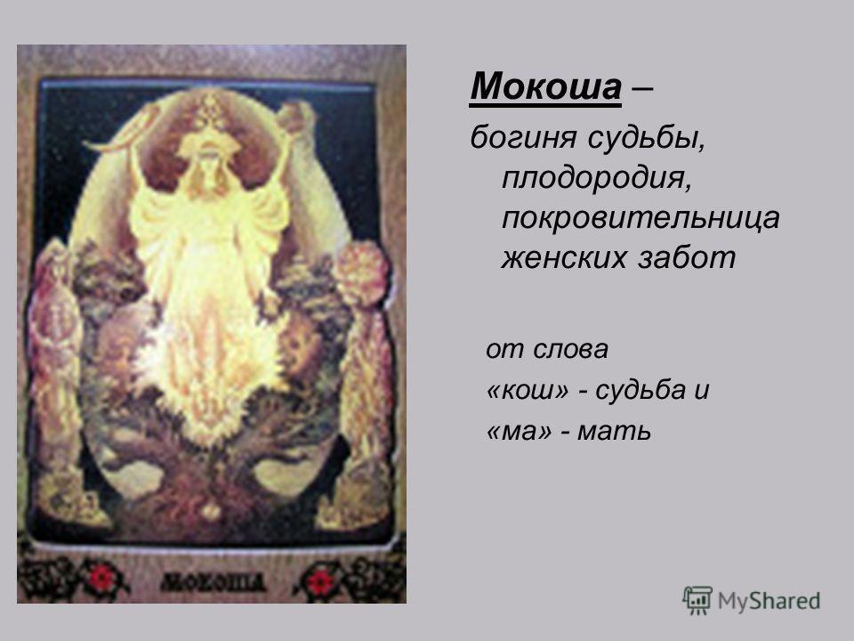 Мокоша – богиня судьбы, плодородия, покровительница женских забот от слова «кош» - судьба и «ма» - мать