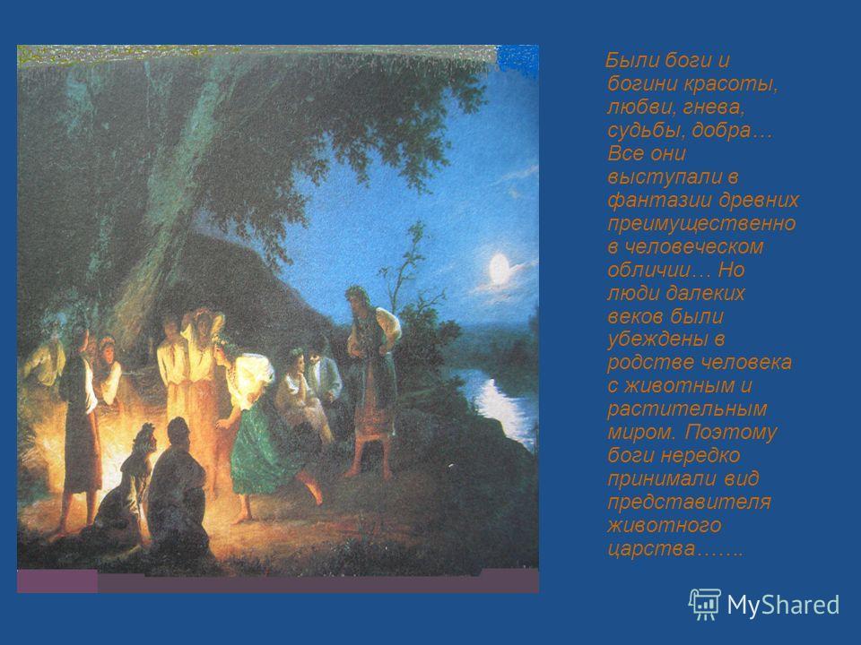 Были боги и богини красоты, любви, гнева, судьбы, добра… Все они выступали в фантазии древних преимущественно в человеческом обличии… Но люди далеких веков были убеждены в родстве человека с животным и растительным миром. Поэтому боги нередко принима