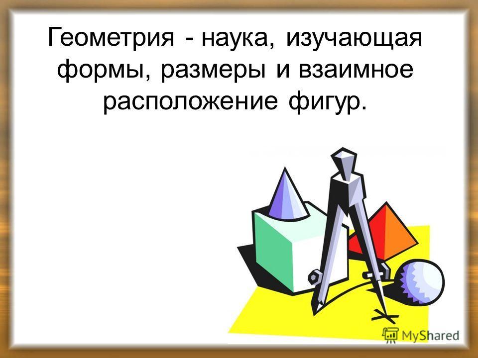 Геометрия - наука, изучающая формы, размеры и взаимное расположение фигур.