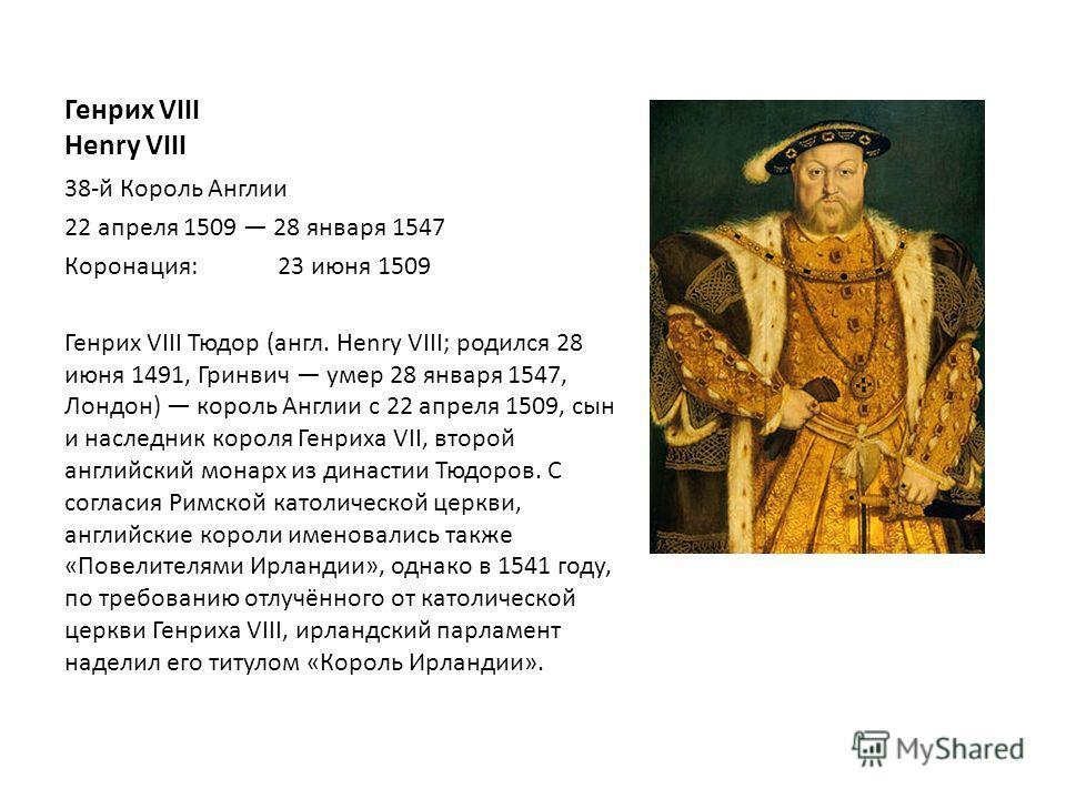 Генрих VIII Henry VIII 38-й Король Англии 22 апреля 1509 28 января 1547 Коронация:23 июня 1509 Генрих VIII Тюдор (англ. Henry VIII; родился 28 июня 1491, Гринвич умер 28 января 1547, Лондон) король Англии с 22 апреля 1509, сын и наследник короля Генр