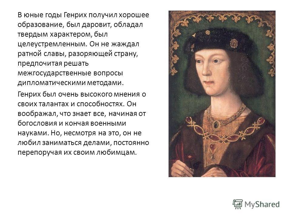 В юные годы Генрих получил хорошее образование, был даровит, обладал твердым характером, был целеустремленным. Он не жаждал ратной славы, разоряющей страну, предпочитая решать межгосударственные вопросы дипломатическими методами. Генрих был очень выс