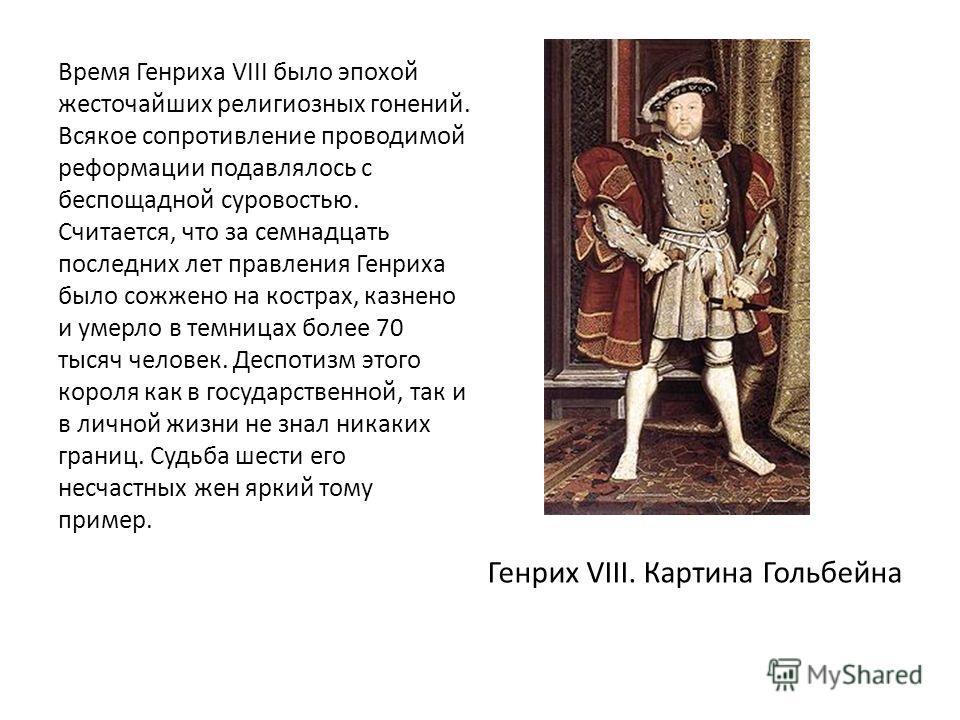 Время Генриха VIII было эпохой жесточайших религиозных гонений. Всякое сопротивление проводимой реформации подавлялось с беспощадной суровостью. Считается, что за семнадцать последних лет правления Генриха было сожжено на кострах, казнено и умерло в