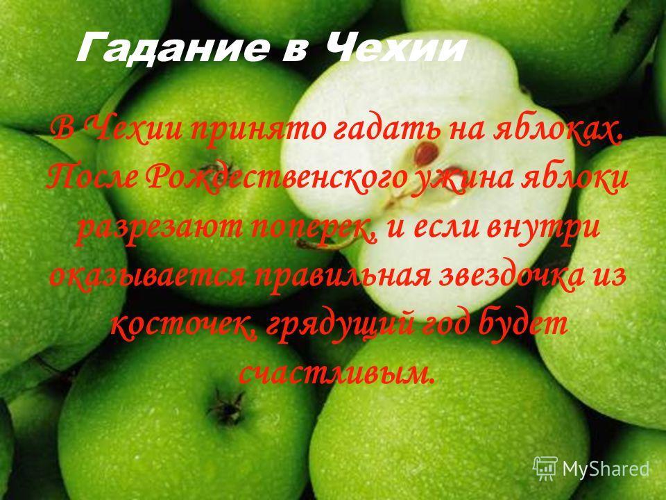 Гадание в Чехии В Чехии принято гадать на яблоках. После Рождественского ужина яблоки разрезают поперек, и если внутри оказывается правильная звездочка из косточек, грядущий год будет счастливым.