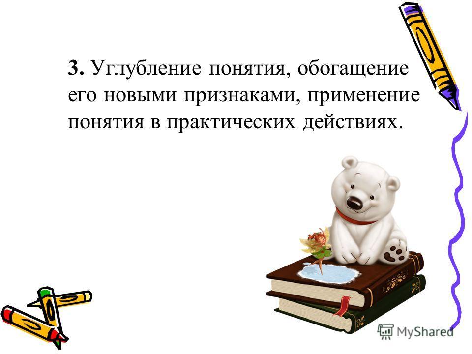 3. Углубление понятия, обогащение его новыми признаками, применение понятия в практических действиях.