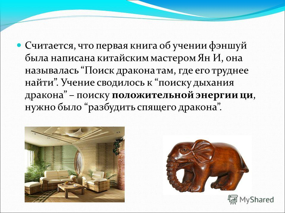 Считается, что первая книга об учении фэн-шуй была написана китайским мастером Ян И, она называлась Поиск дракона там, где его труднее найти. Учение сводилось к поиску дыхания дракона – поиску положительной энергии ци, нужно было разбудить спящего др