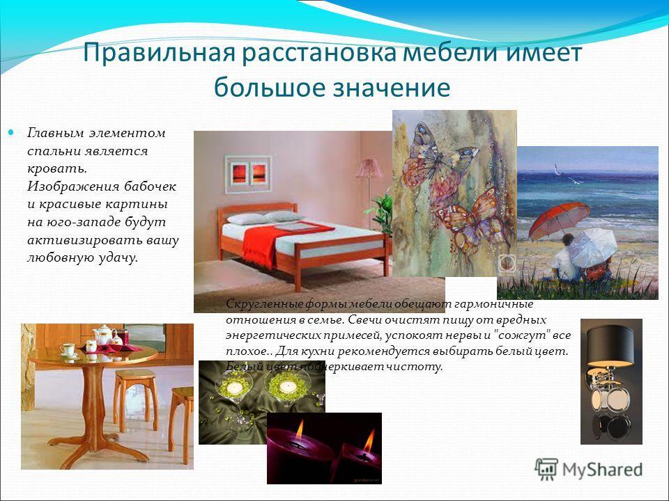 Правильная расстановка мебели имеет большое значение Главным элементом спальни является кровать. Изображения бабочек и красивые картины на юго-западе будут активизировать вашу любовную удачу. Скругленные формы мебели обещают гармоничные отношения в с