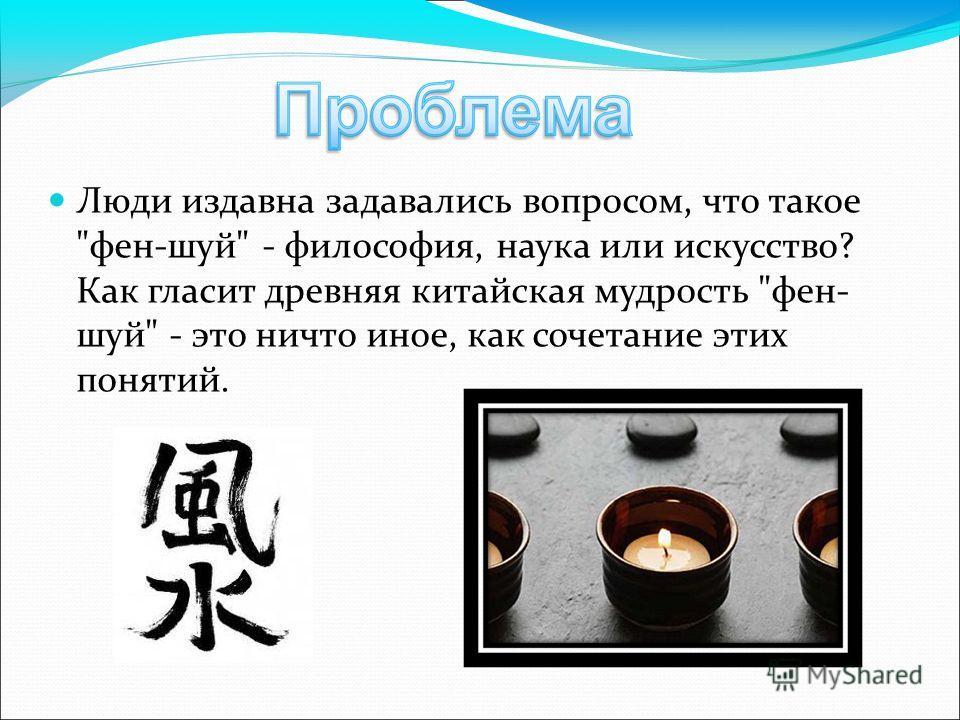 Люди издавна задавались вопросом, что такое фен-шуй - философия, наука или искусство? Как гласит древняя китайская мудрость фен- шуй - это ничто иное, как сочетание этих понятий.