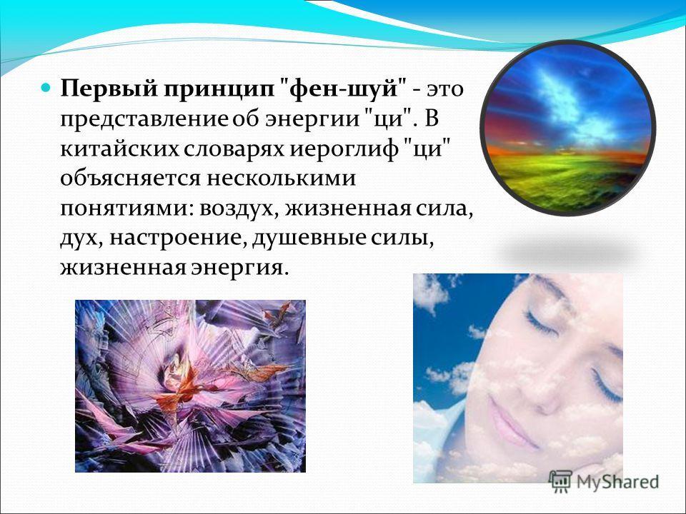 Первый принцип фен-шуй - это представление об энергии ци. В китайских словарях иероглиф ци объясняется несколькими понятиями: воздух, жизненная сила, дух, настроение, душевные силы, жизненная энергия.