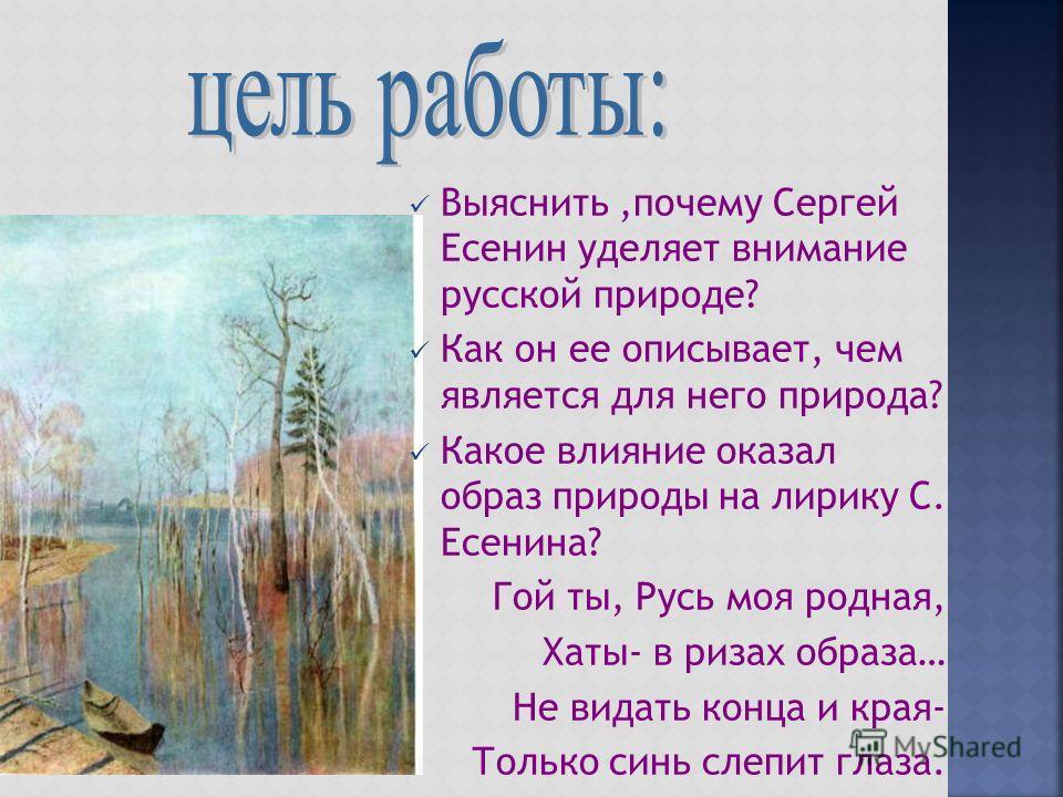 Выяснить,почему Сергей Есенин уделяет внимание русской природе? Как он ее описывает, чем является для него природа? Какое влияние оказал образ природы на лирику С. Есенина? Гой ты, Русь моя родная, Хаты- в ризах образа… Не видать конца и края- Только