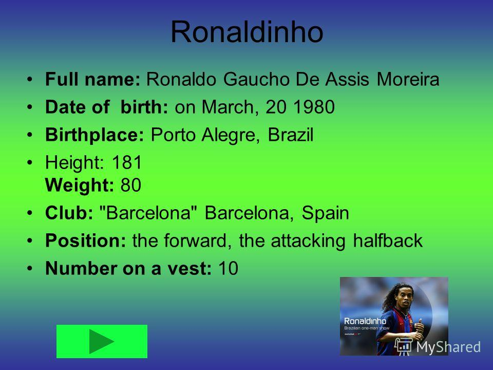 Ronaldinho Full name: Ronaldo Gaucho De Assis Moreira Date of birth: on March, 20 1980 Birthplace: Porto Alegre, Brazil Height: 181 Weight: 80 Club: Barcelona Barcelona, Spain Position: the forward, the attacking halfback Number on a vest: 10