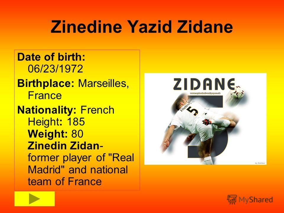 Zinedine Yazid Zidane Date of birth: 06/23/1972 Birthplace: Marseilles, France Nationality: French Height: 185 Weight: 80 Zinedin Zidan- former player of Real Madrid and national team of France