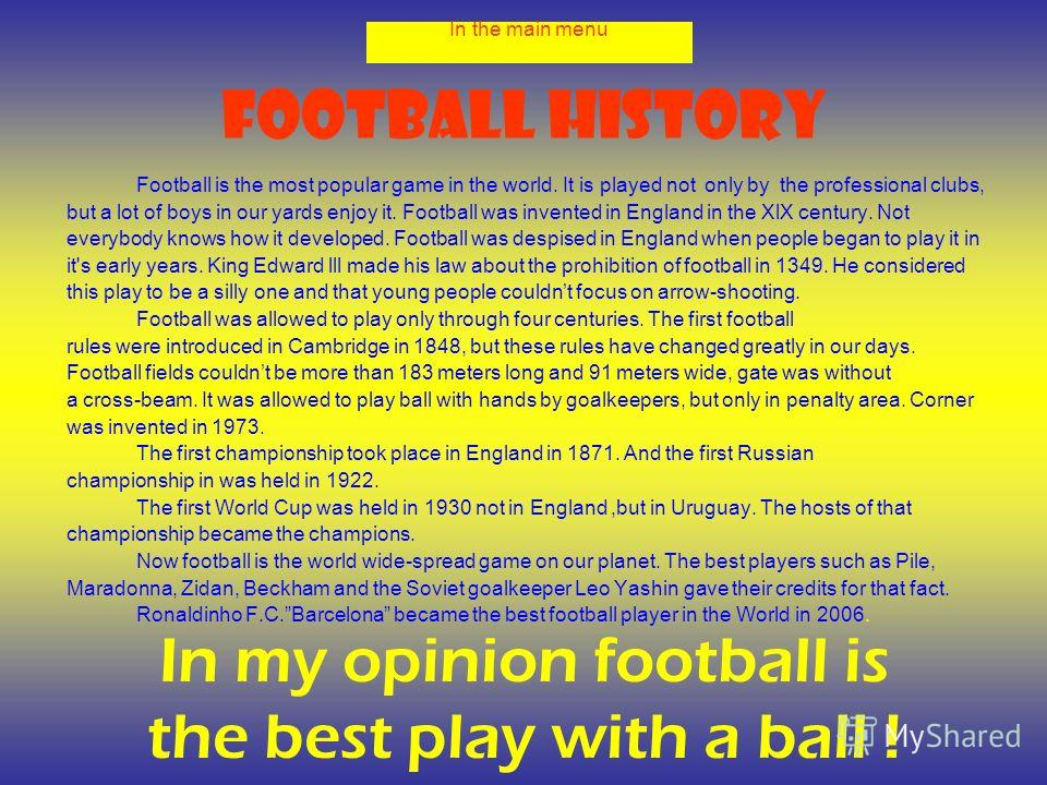 Football history Football is the most popular game in the world. It is played not only by the professional clubs, but a lot of boys in our yards enjoy it. Football was invented in England in the XlX century. Not everybody knows how it developed. Foot