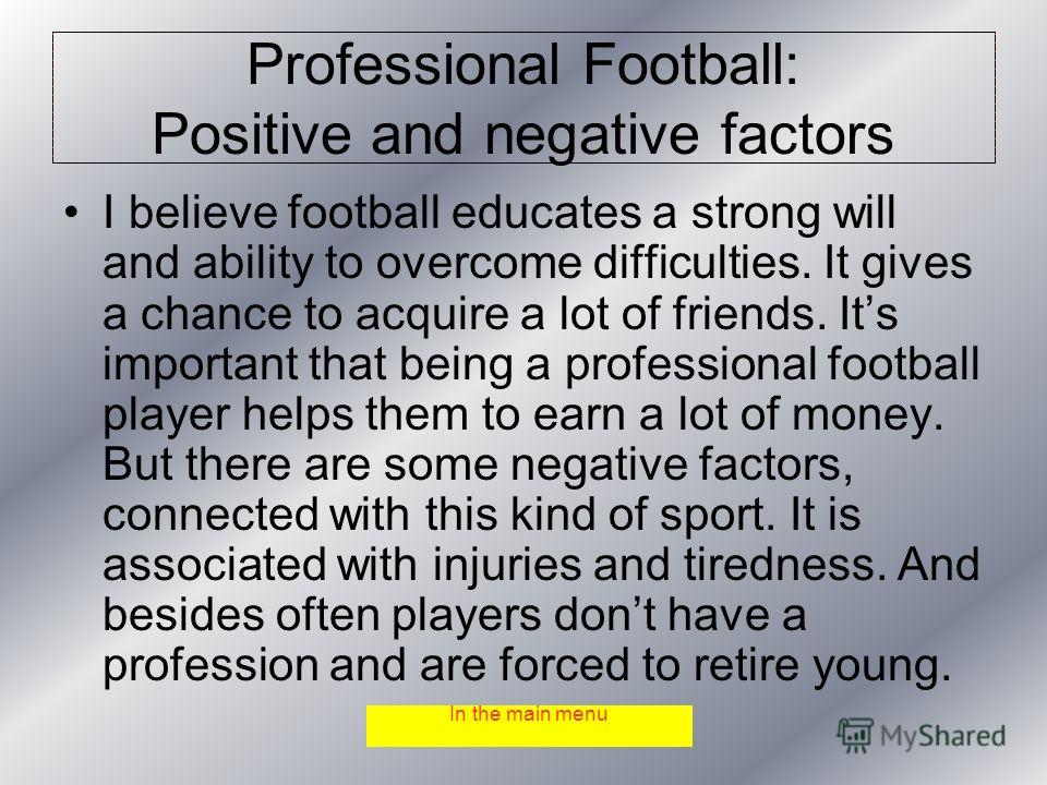 Professional Football: Positive and negative factors I believe football educates a strong will and ability to overcome difficulties. It gives a chance to acquire a lot of friends. Its important that being a professional football player helps them to