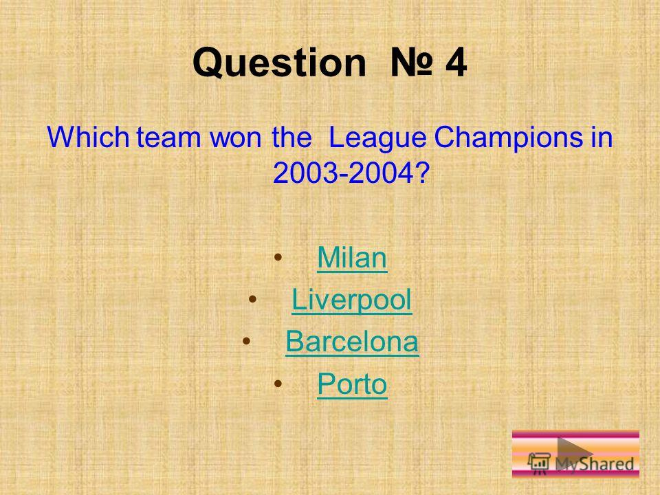 Question 4 Which team won the League Champions in 2003-2004? Milan Liverpool Barcelona Porto