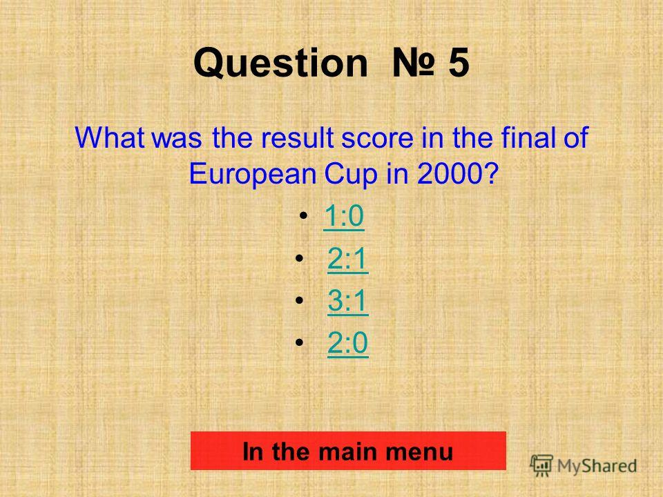 Question 5 What was the result score in the final of European Cup in 2000? 1:0 2:1 3:1 2:0 In the main menu