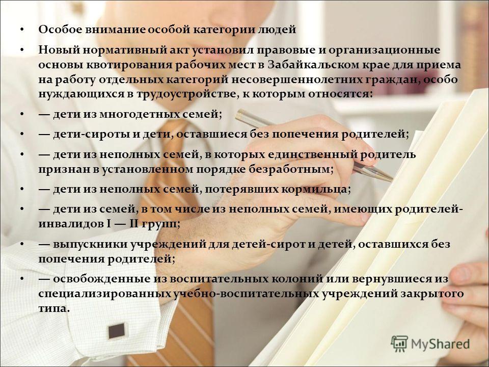 Особое внимание особой категории людей Новый нормативный акт установил правовые и организационные основы квотирования рабочих мест в Забайкальском крае для приема на работу отдельных категорий несовершеннолетних граждан, особо нуждающихся в трудоустр