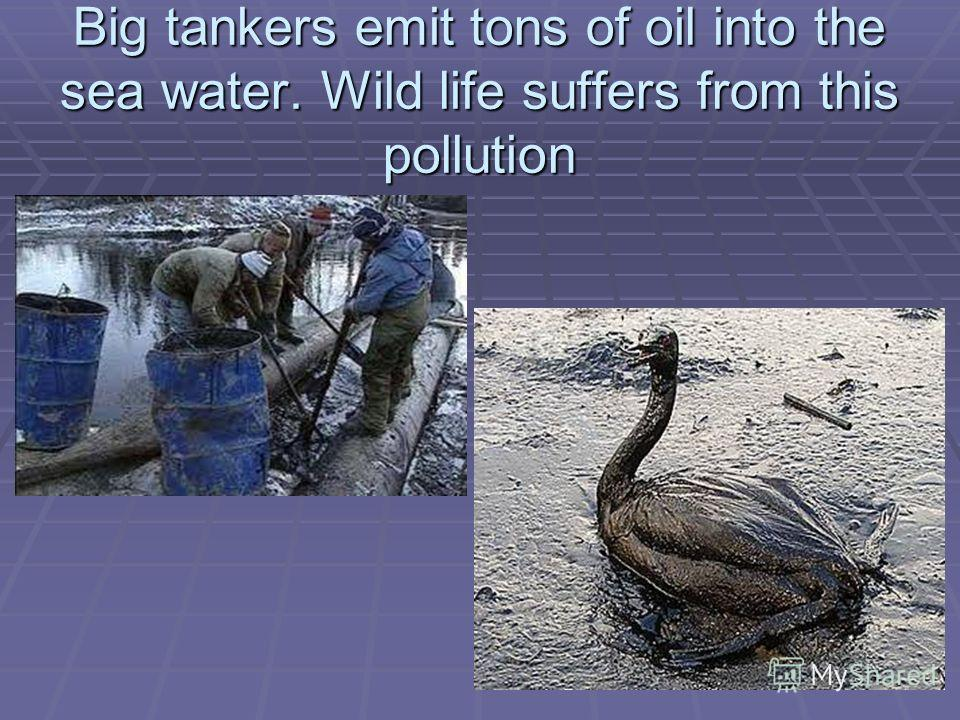 Big tankers emit tons of oil into the sea water. Wild life suffers from this pollution