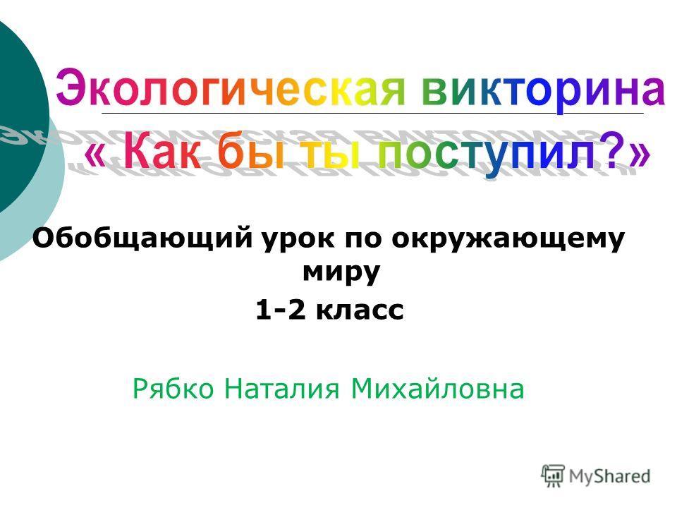 Обобщающий урок по окружающему миру 1-2 класс Рябко Наталия Михайловна