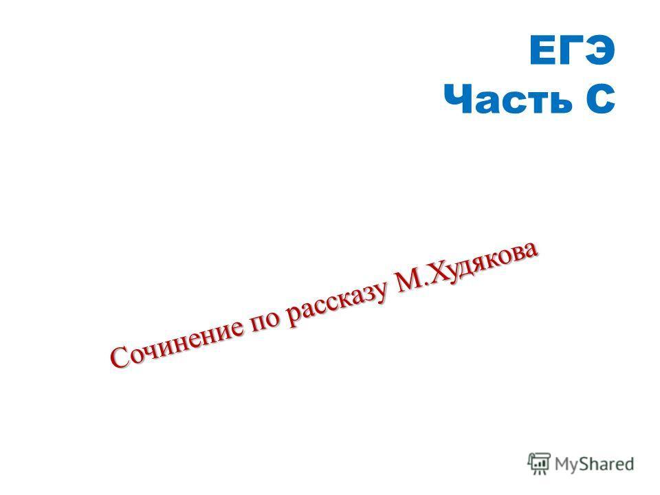 ЕГЭ Часть С Сочинение по рассказу М. Худякова