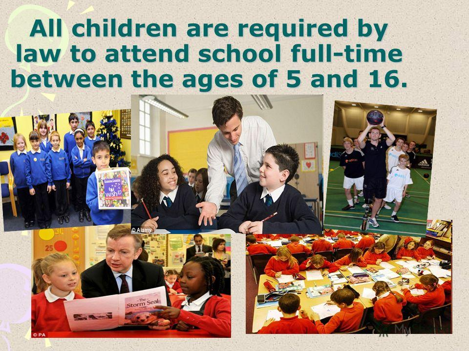 All children are required by law to attend school full-time between the ages of 5 and 16.