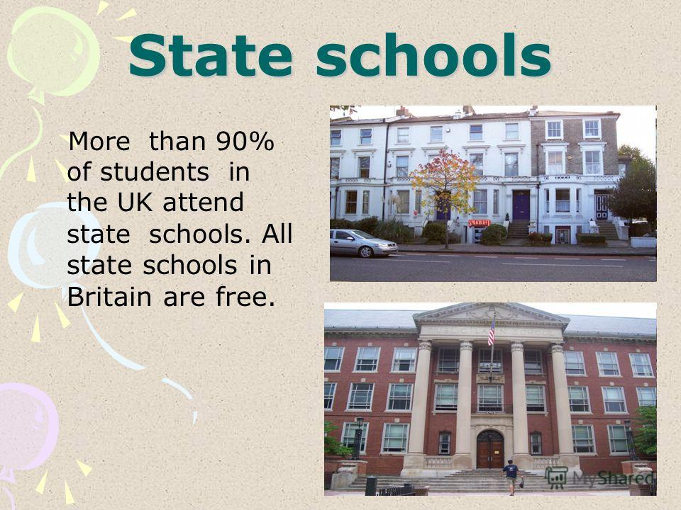 State schools More than 90% of students in the UK attend state schools. All state schools in Britain are free.