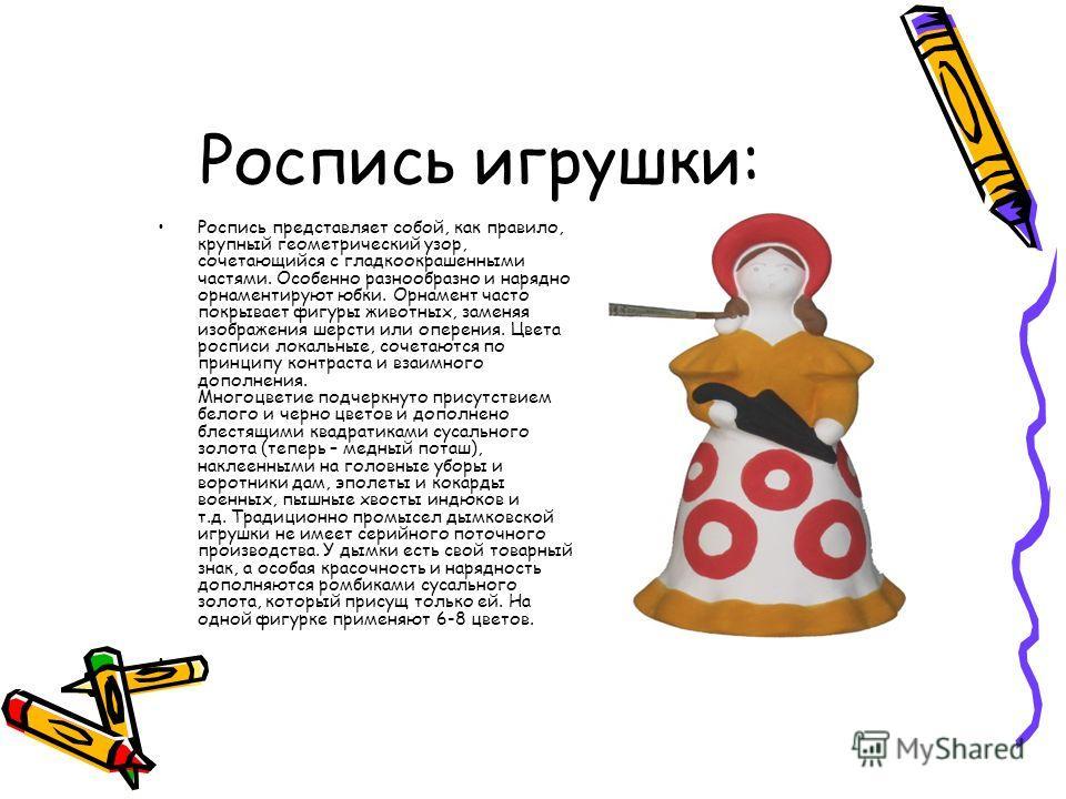 Роспись игрушки: Роспись представляет собой, как правило, крупный геометрический узор, сочетающийся с гладкоокрашенными частями. Особенно разнообразно и нарядно орнаментируют юбки. Орнамент часто покрывает фигуры животных, заменяя изображения шерсти