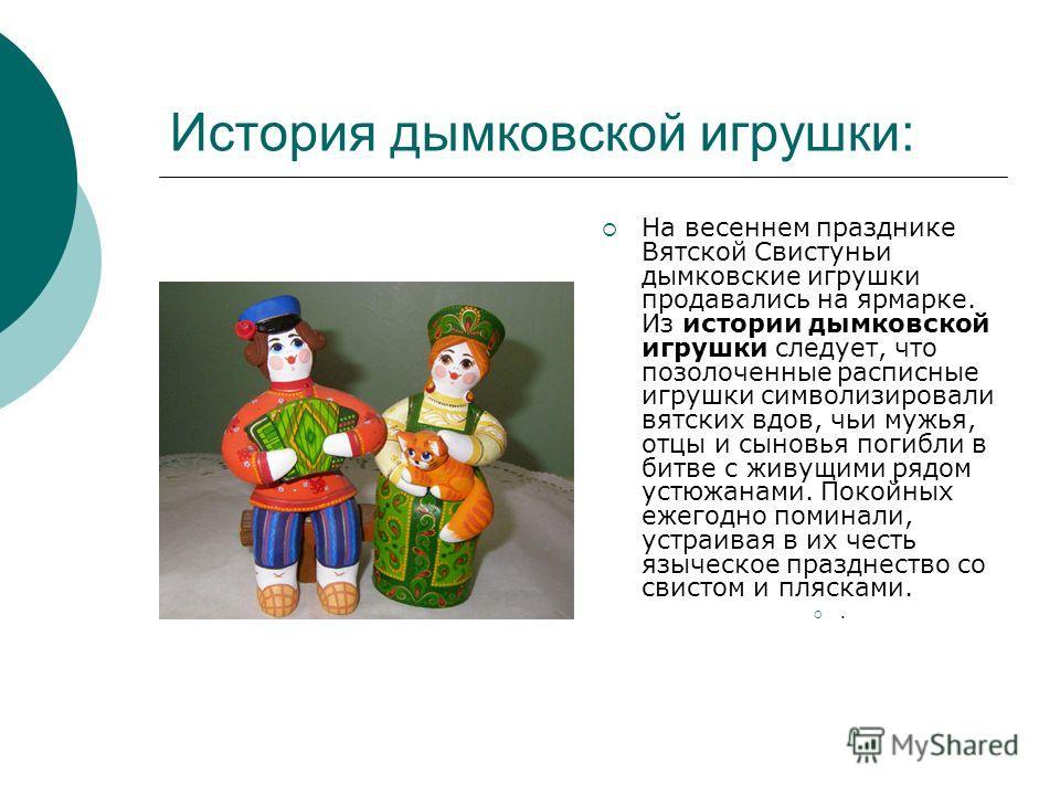 История дымковской игрушки: На весеннем празднике Вятской Свистуньи дымковские игрушки продавались на ярмарке. Из истории дымковской игрушки следует, что позолоченные расписные игрушки символизировали вятских вдов, чьи мужья, отцы и сыновья погибли в