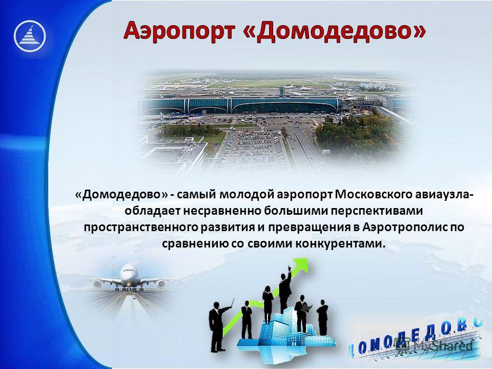 «Домодедово» - самый молодой аэропорт Московского авиаузла- обладает несравненно большими перспективами пространственного развития и превращения в Аэротрополис по сравнению со своими конкурентами.
