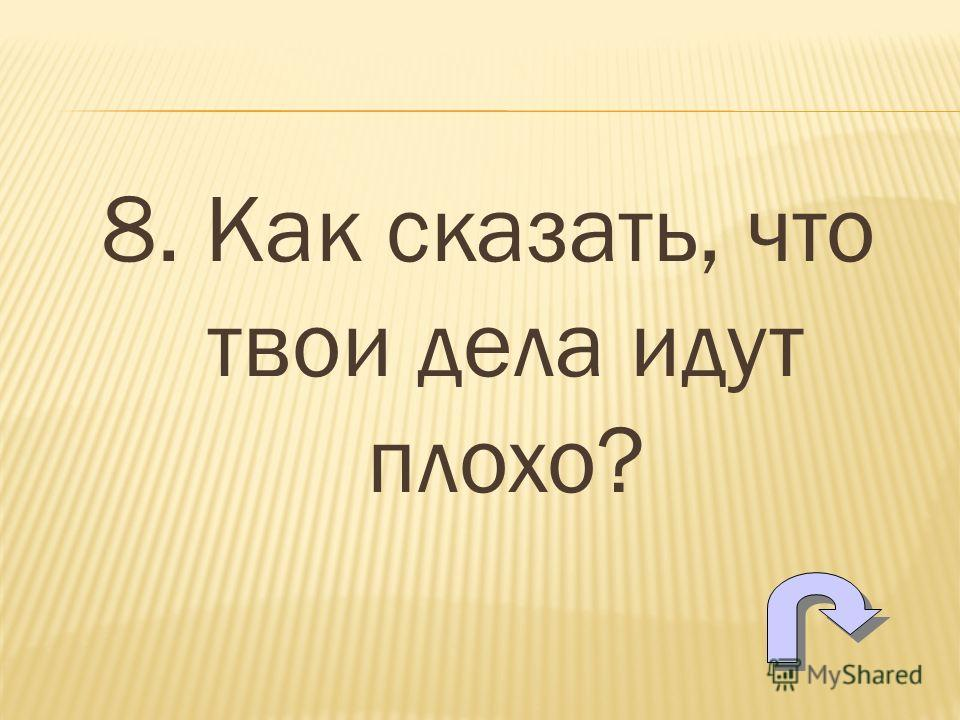 8. Как сказать, что твои дела идут плохо?