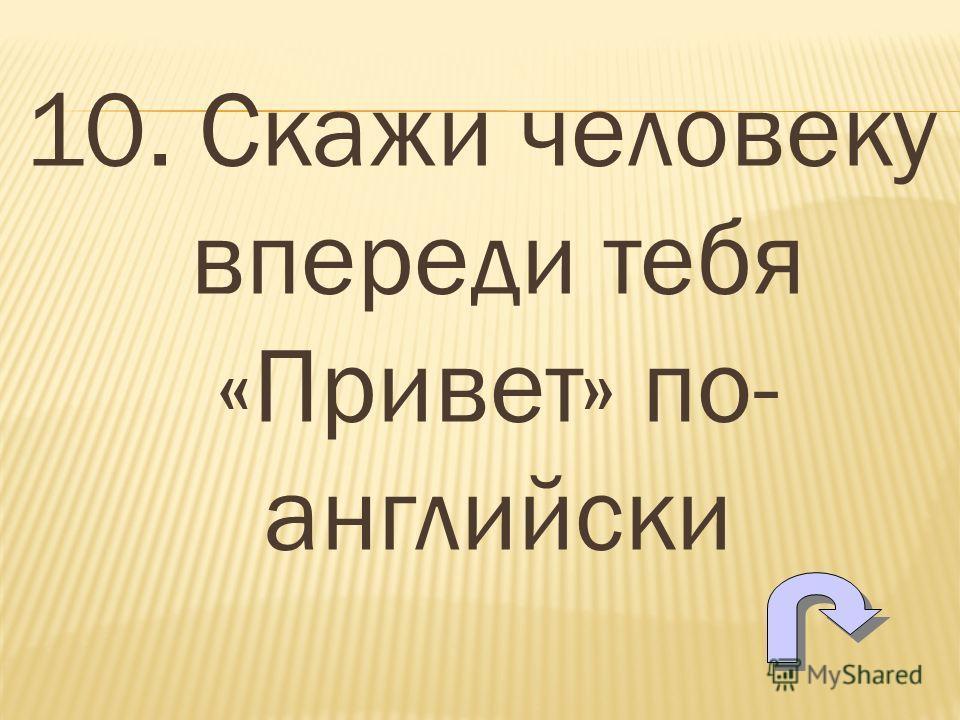 10. Скажи человеку впереди тебя «Привет» по- английский