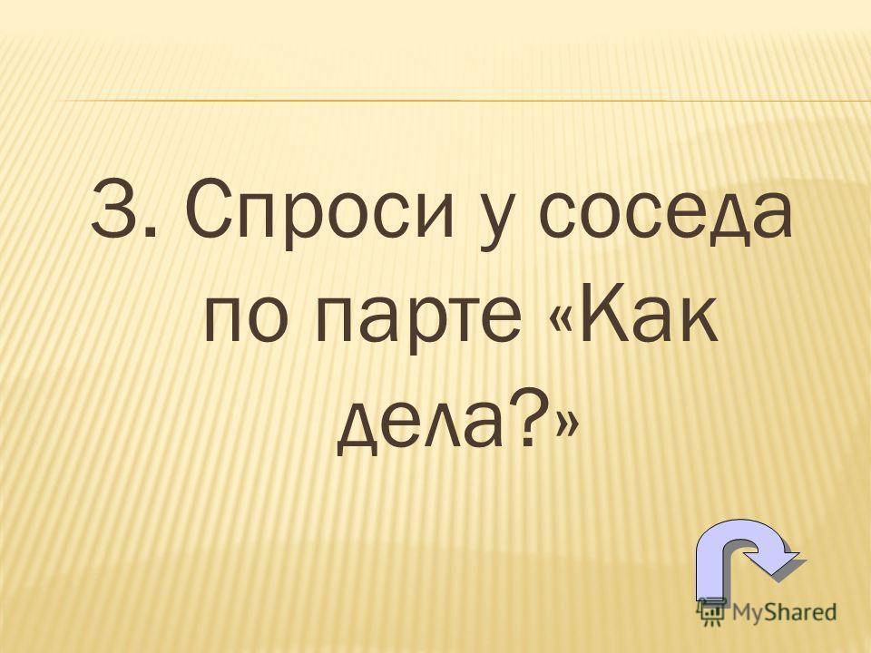 3. Спроси у соседа по парте «Как дела?»