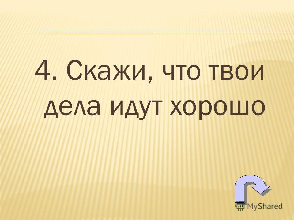 4. Скажи, что твои дела идут хорошо