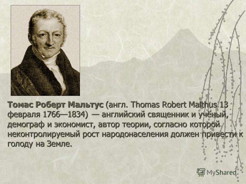 Томас Роберт Мальтус (англ. Thomas Robert Malthus 13 февраля 17661834) английский священник и учёный, демограф и экономист, автор теории, согласно которой неконтролируемый рост народонаселения должен привести к голоду на Земле.