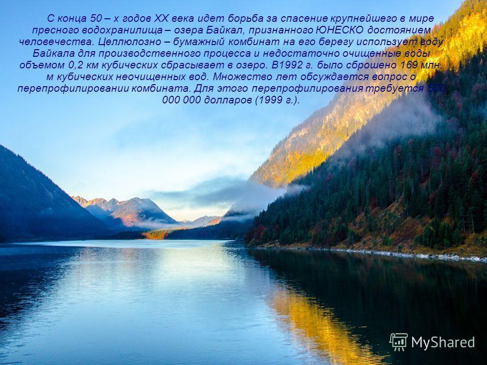 С конца 50 – х годов XX века идет борьба за спасение крупнейшего в мире пресного водохранилища – озера Байкал, признанного ЮНЕСКО достоянием человечества. Целлюлозно – бумажный комбинат на его берегу использует воду Байкала для производственного проц