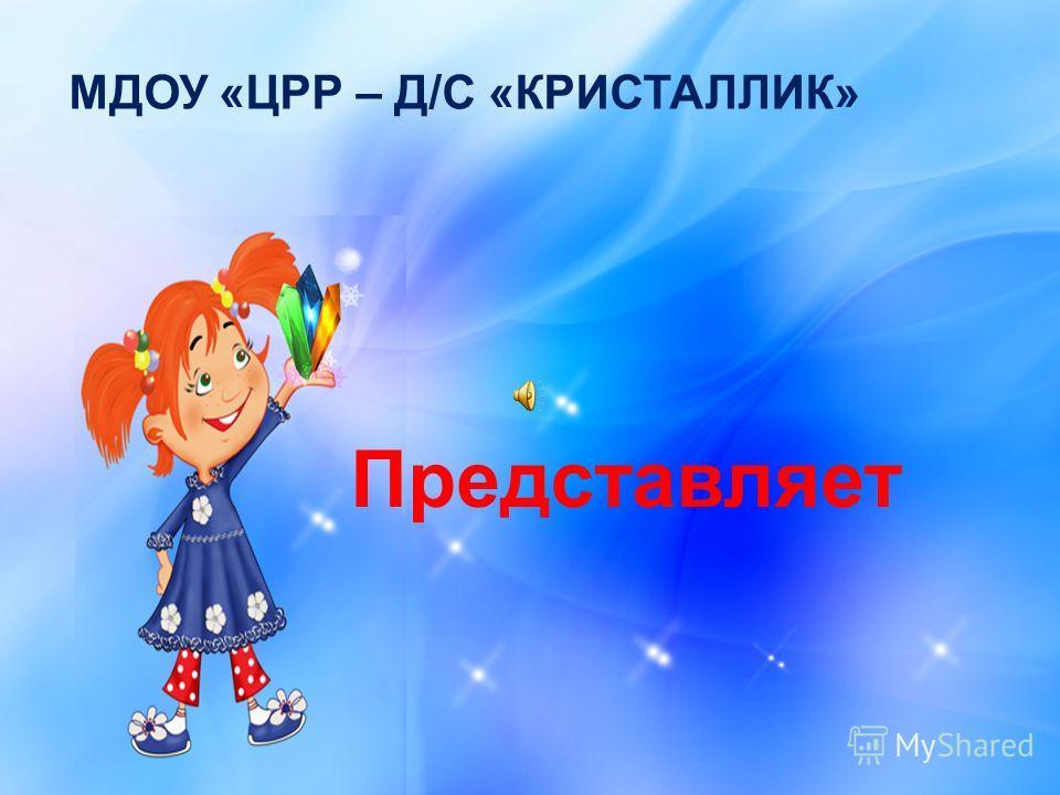 МДОУ «ЦРР – Д/С «КРИСТАЛЛИК» Представляет