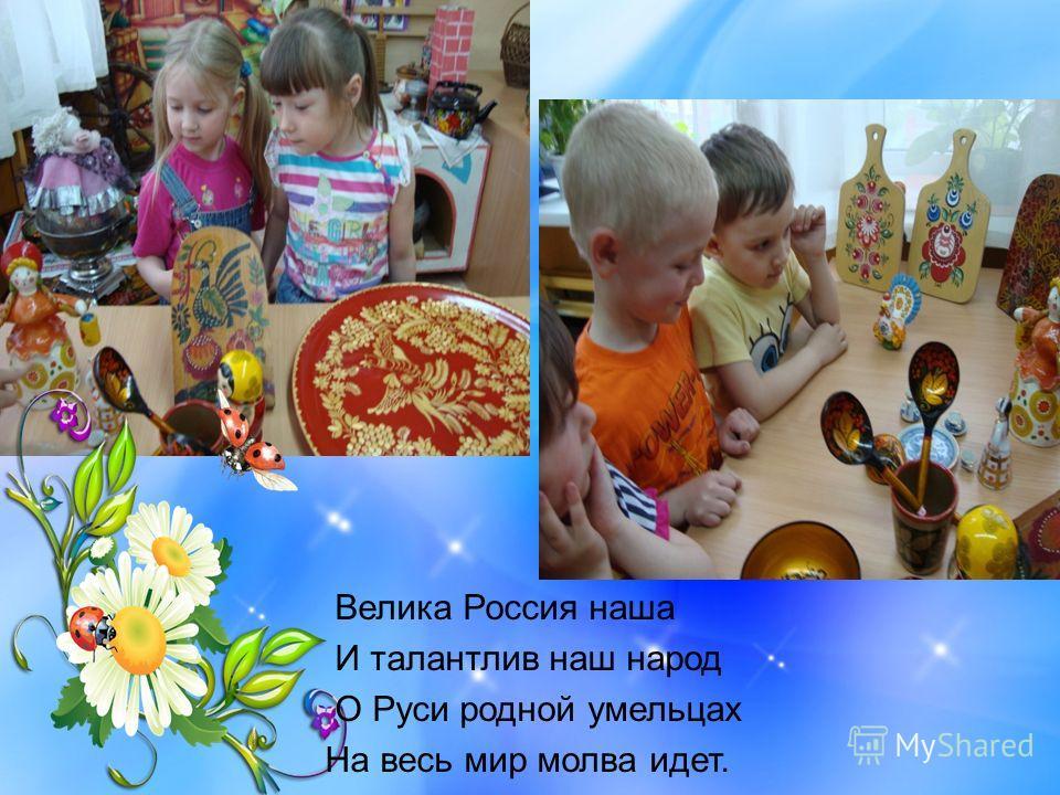 Велика Россия наша И талантлив наш народ О Руси родной умельцах На весь мир молва идет.