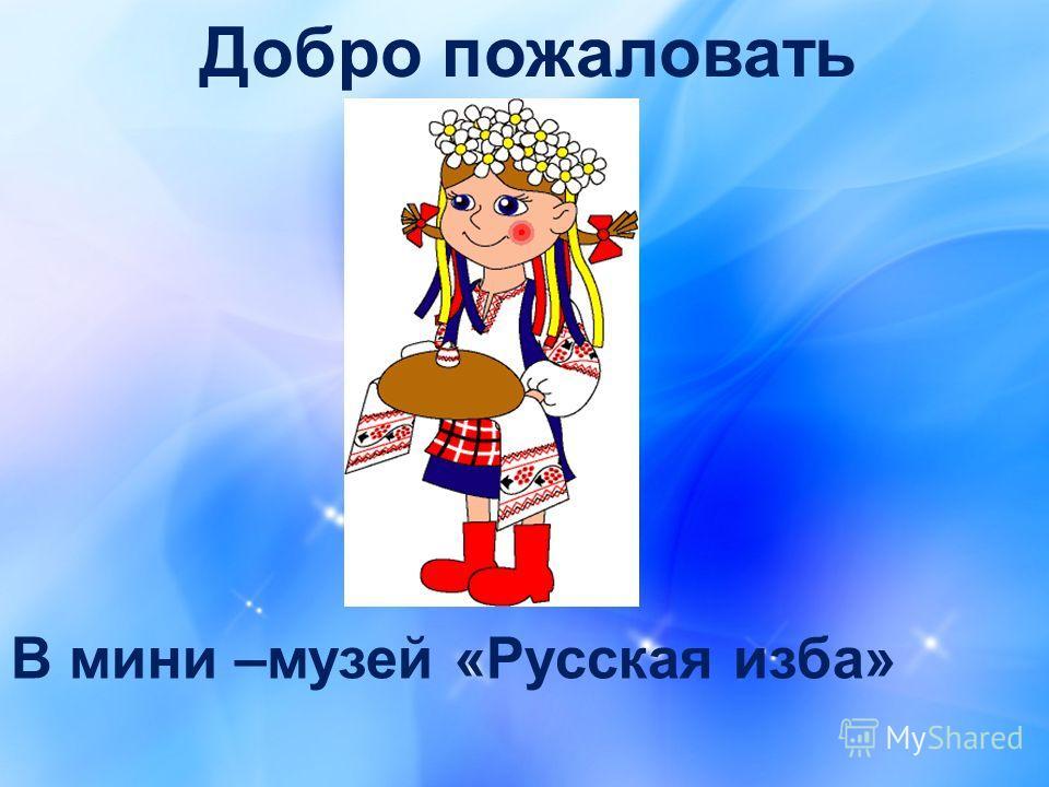 Добро пожаловать В мини –музей «Русская изба»