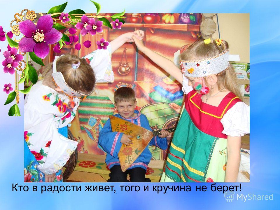 Кто в радости живет, того и кручина не берет!