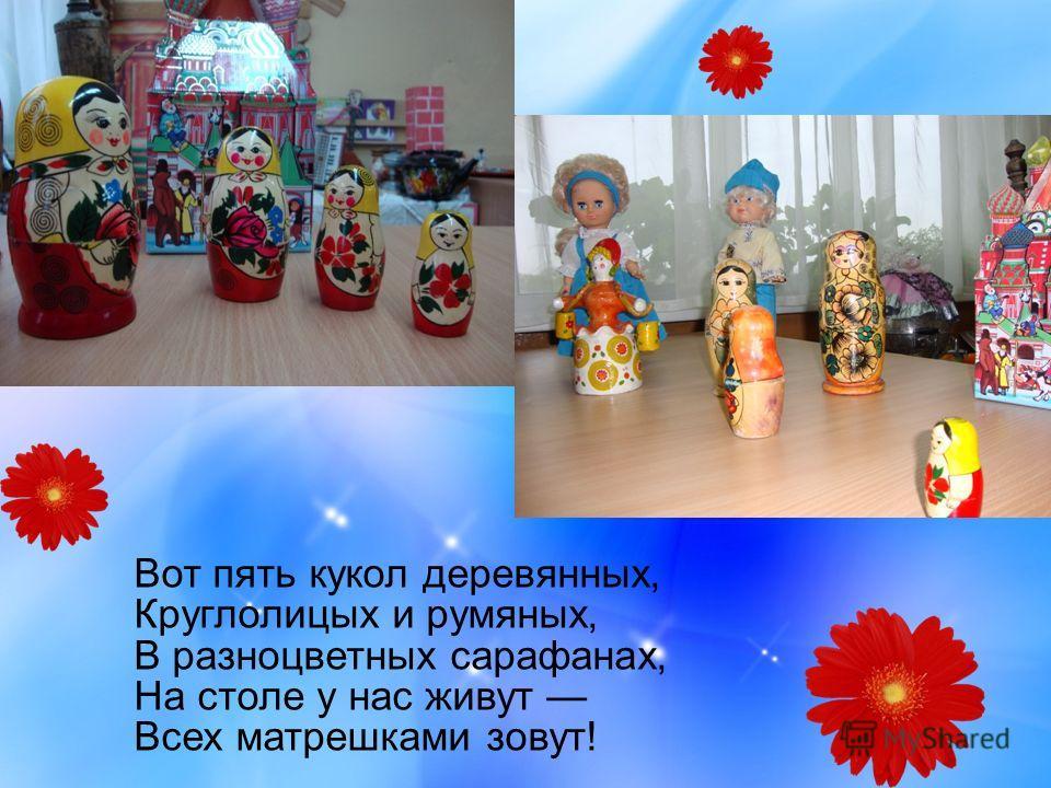 Вот пять кукол деревянных, Круглолицых и румяных, В разноцветных сарафанах, На столе у нас живут Всех матрешками зовут!